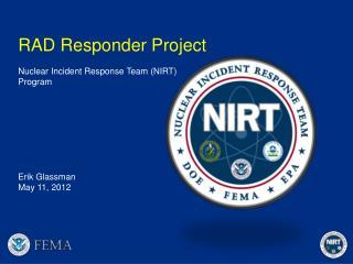 RAD Responder Project Nuclear  Incident Response  Team (NIRT) Program Erik Glassman May  11 ,  2012