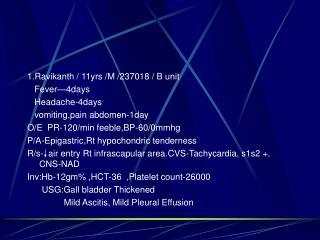 1.Ravikanth / 11yrs /M /237018 / B unit    Fever—4days    Headache-4days    vomiting,pain abdomen-1day O/E  PR-120/min
