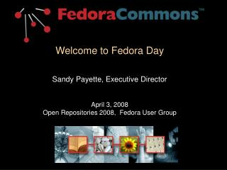 Welcome to Fedora Day  Sandy Payette, Executive Director April 3, 2008 Open Repositories 2008,  Fedora User Group