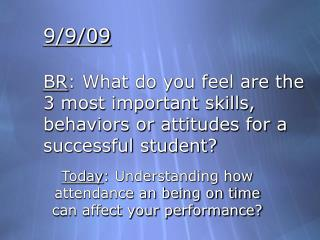 9/9/09 BR : What do you feel are the 3 most important skills, behaviors or attitudes for a successful student?