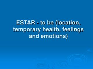 ESTAR - to be (location, temporary health, feelings and emotions)