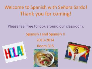 Welcome to Spanish with  Señora Sardo ! Thank you for coming! Please feel free to look around our classroom.