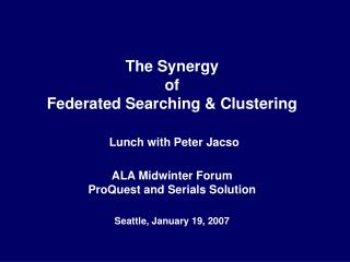 The Synergy  of  Federated Searching & Clustering Lunch with Peter Jacso ALA Midwinter Forum ProQuest and Serials Solut