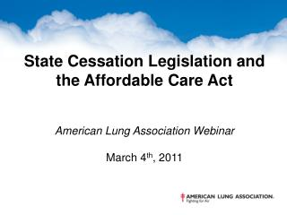 State Cessation Legislation and the Affordable Care Act American Lung Association Webinar March 4 th , 2011