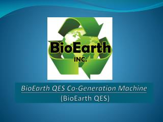 BioEarth QES  Co-Generation Machine  (BioEarth QES)