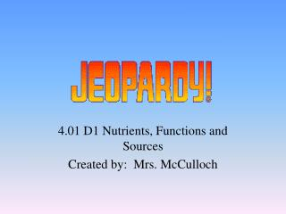 4.01 D1 Nutrients, Functions and Sources  Created by:  Mrs. McCulloch