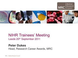 NIHR Trainees' Meeting  Leeds 20 th  September 2011 Peter Dukes Head, Research Career Awards, MRC
