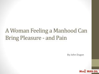 A Woman Feeling a Manhood Can Bring Pleasure - and Pain