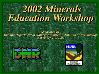 2002 Minerals Education Workshop Sponsored by: Indiana Department of Natural Resources – Division of Reclamation Novemb