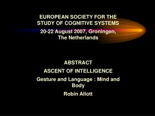 EUROPEAN SOCIETY FOR THE STUDY OF COGNITIVE SYSTEMS  20-22 August 2007, Groningen, The Netherlands    ABSTRACT  ASCENT O