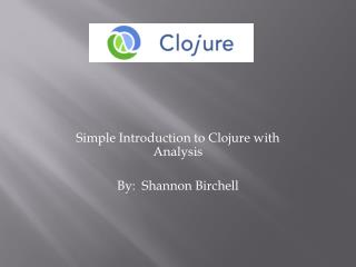 Simple Introduction to Clojure with Analysis By:  Shannon  Birchell