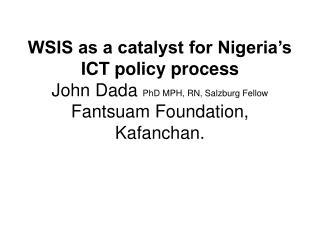 WSIS as a catalyst for Nigeria�s ICT policy process John Dada  PhD MPH, RN, Salzburg Fellow Fantsuam Foundation, Kafanc