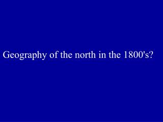 Geography of the north in the 1800's?