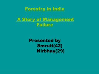 Forestry in India  A Story of Management Failure Presented by Smruti(42)         Nirbhay(29)