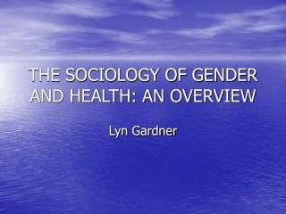 THE SOCIOLOGY OF GENDER AND HEALTH: AN OVERVIEW
