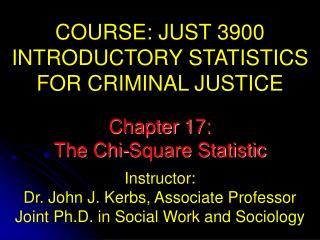 COURSE: JUST 3900 INTRODUCTORY STATISTICS  FOR CRIMINAL JUSTICE Instructor: Dr. John J. Kerbs, Associate Professor Join
