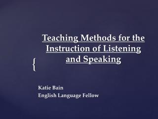 Teaching Methods for the Instruction  of  Listening  and  Speaking Katie Bain English  Language Fellow