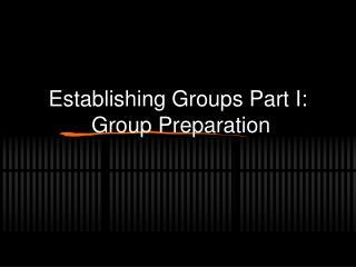 Establishing Groups Part I:  Group Preparation