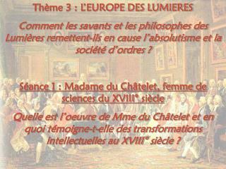 Thème 3 : L'EUROPE DES LUMIERES Comment les savants et les philosophes des Lumières remettent-ils en cause l'absolutism