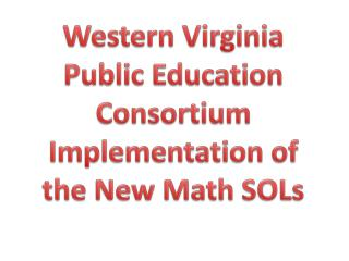 Western Virginia  Public Education  Consortium Implementation of the New Math SOLs