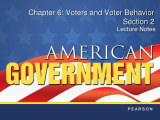 Chapter 6: Voters and Voter Behavior Section 2