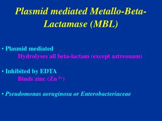 Plasmid mediated Metallo-Beta-Lactamase (MBL)  Plasmid mediated   Hydrolyses all beta-lactam (except aztreonam)  Inhibi
