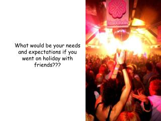 What would be your needs and expectations if you went on holiday with friends???