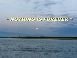""" NOTHING IS FOREVER """