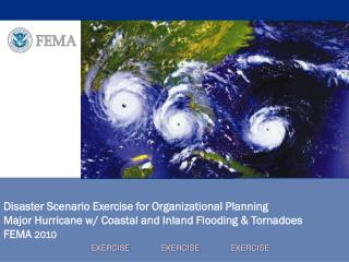 Disaster Scenario Exercise for Organizational Planning  Major Hurricane w/ Coastal and Inland Flooding & Tornadoes FEMA