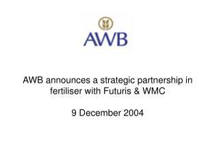 AWB announces a strategic partnership in fertiliser with Futuris & WMC  9 December 2004