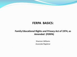 FERPA  BASICS:   Family Educational Rights and Privacy Act of 1974, as Amended  (FERPA) Shannon Williams Associate Regi
