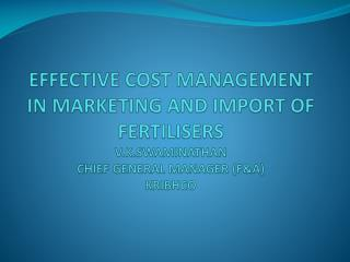 EFFECTIVE COST MANAGEMENT IN MARKETING AND IMPORT OF FERTILISERS V.K.SWAMINATHAN CHIEF GENERAL MANAGER (F&A) KRIBHCO
