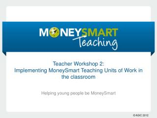 Teacher Workshop 2: Implementing  MoneySmart  Teaching Units of Work in the classroom