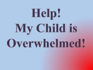 Help!  My Child is Overwhelmed!