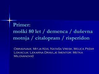 Primer:  moški 80 let / demenca / duševna motnja / citalopram / risperidon