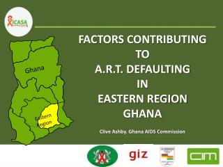 FACTORS CONTRIBUTING  TO  A.R.T. DEFAULTING  IN  EASTERN REGION GHANA Clive Ashby. Ghana AIDS Commission