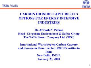 CARBON DIOXIDE CAPTURE (CC) OPTIONS FOR ENERGY INTENSIVE INDUSTRIES    Dr. Avinash N. Patkar Head- Corporate Environmen