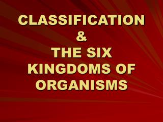 CLASSIFICATION & THE SIX KINGDOMS OF ORGANISMS