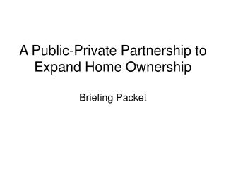 A Public-Private Partnership to Expand Home Ownership Briefing Packet