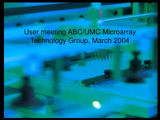 User meeting ABC/UMC Microarray Technology Group, March 2004