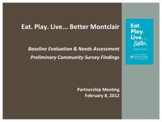 Eat. Play. Live... Better Montclair  Baseline Evaluation & Needs Assessment Preliminary Community Survey Findings Partn