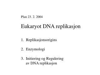 Plan 23. 2. 2004 Eukaryot DNA replikasjon Replikasjonsorigins Enzymologi Initiering og Regulering       av DNA replikas