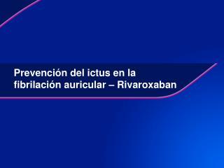 Prevención del ictus en la fibrilación auricular  – Rivaroxaban