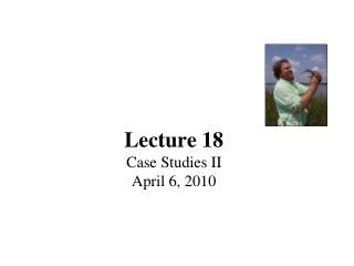 Lecture 18 Case Studies II April 6, 2010