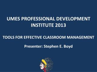 UMES PROFESSIONAL DEVELOPMENT INSTITUTE 2013 TOOLS FOR EFFECTIVE CLASSROOM MANAGEMENT
