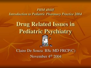 PHM 456H Introduction to Pediatric Pharmacy Practice 2004 Drug Related Issues in  Pediatric Psychiatry