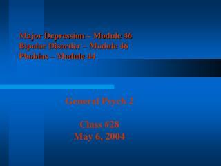 Major Depression – Module 46 Bipolar Disorder – Module 46 Phobias – Module 44