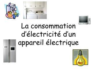 La consommation d'électricité d'un appareil électrique