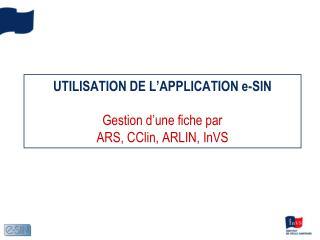 UTILISATION DE L'APPLICATION e-SIN Gestion d'une fiche par ARS, CClin, ARLIN, InVS