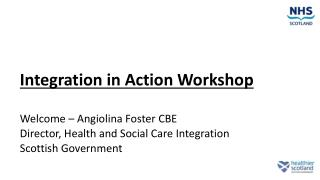 Integration in Action Workshop Welcome – Angiolina Foster CBE Director, Health and Social Care Integration  Scottish Go